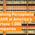 Evolving Perceptions of ADR at America's Fortune 1,000 Companies