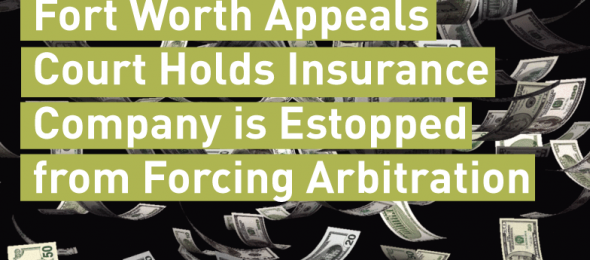 Fort-Worth-Appeals-Court-Holds-Insurance-Company-is-Estopped-from-Forcing-Arbitration
